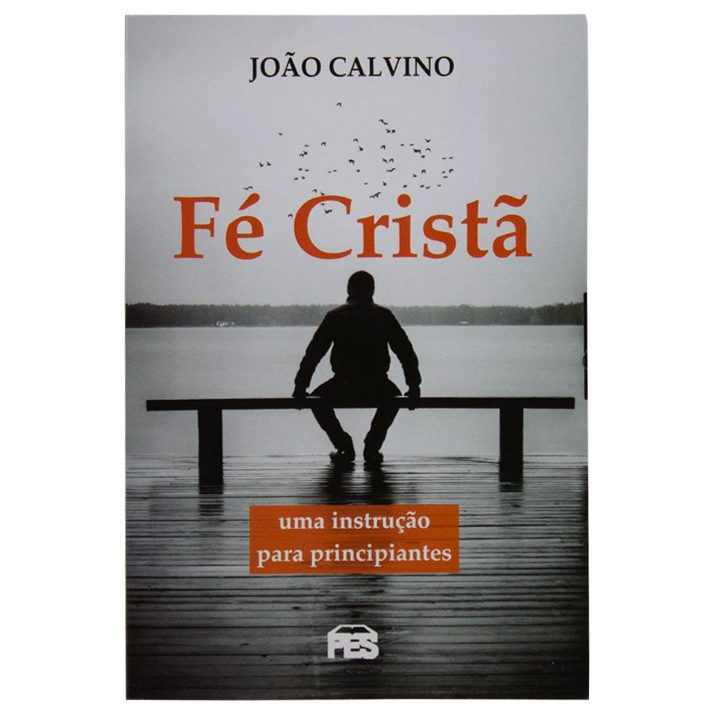 Livro: Fé Cristã - Uma Instrução Para Principiantes   João Calvino