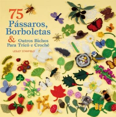 75 Pássaros, Borboletas & Outros Bichos para Crochê e Tricô