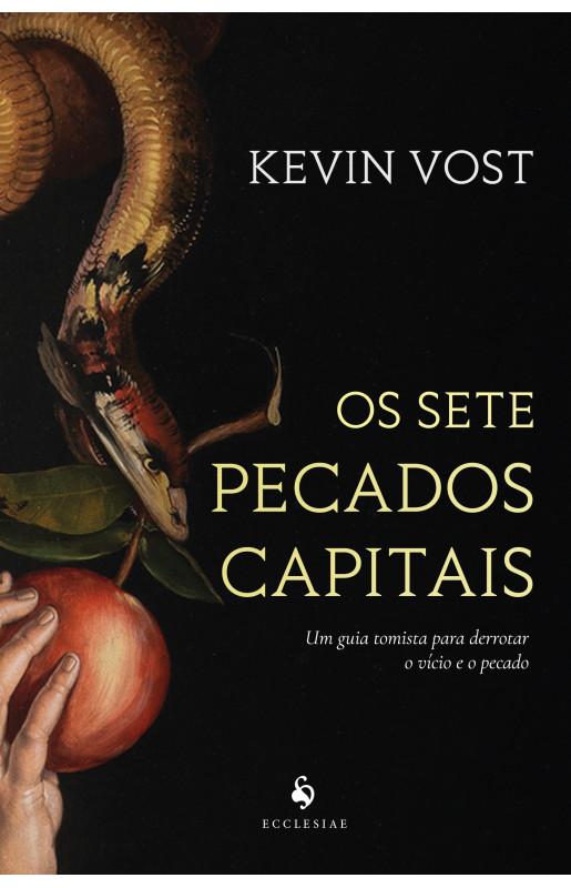 Os sete pecados capitais: Um guia tomista para derrotar o vício e o pecado - Kevin Vost