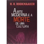 A arte moderna e a morte de uma cultura | Hans R. Rookmaaker