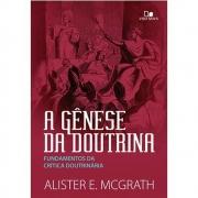 A gênese da doutrina: fundamentos da crítica doutrinária | Alister E McGrath