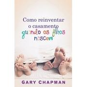 Como Reinventar O Casamento Quando Os Filhos Nascem, | Gary Chapman