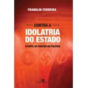 Contra a Idolatria do Estado - FRANKLIN FERREIRA
