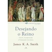 Desejando o reino: culto, cosmovisão e formação cultural - liturgias culturais Vol. 1 |  JAMES K. A. SMITH