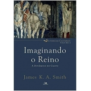 Imaginando o Reino: a dinâmica do culto | James K. A. Smith