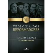 Teologia dos reformadores - 2ª Ed. revisada e ampliada  -  TIMOTHY GEORGE