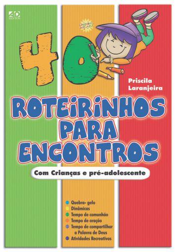 40 Roteirinhos para Encontros Para crianças e pré-adolescentes - Priscila Laranjeira