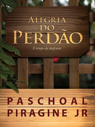 A ALEGRIA DO PERDÃO   PASCHOAL PIRAGINE JR