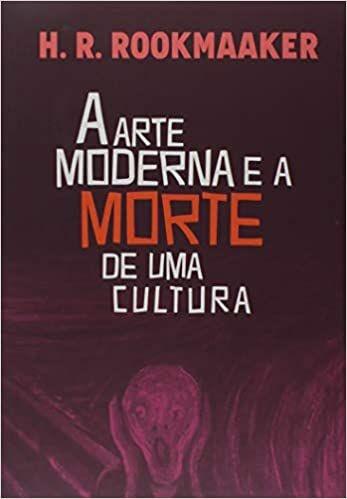 A arte moderna e a morte de uma cultura   Hans R. Rookmaaker