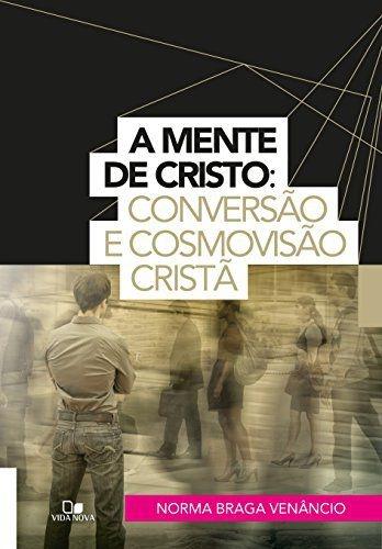 A mente de Cristo: conversão e cosmovisão cristã