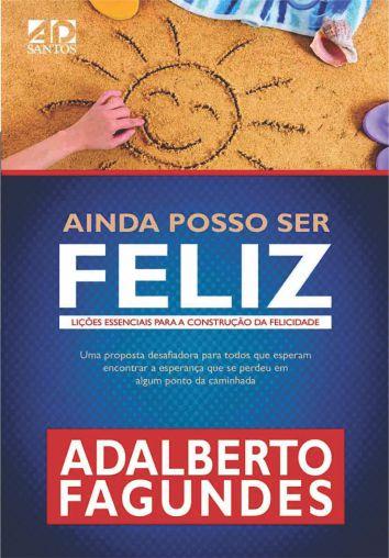 Ainda Posso Ser Feliz Lições essenciais para a construção da felicidade - Adalberto Fagundes