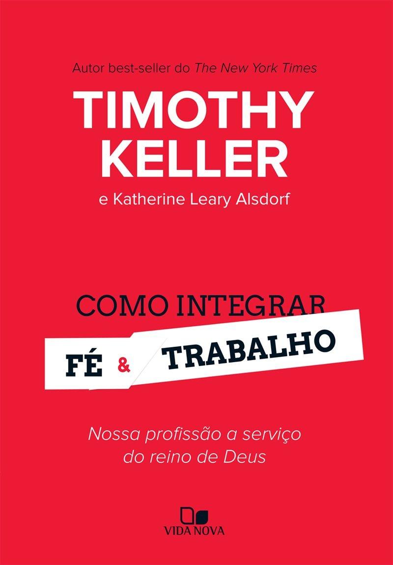 Como integrar fé e trabalho - TIMOTHY KELLER E KATHERINE LEARY ALSDORF
