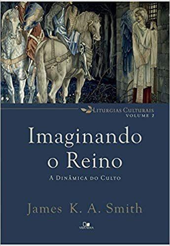 Imaginando o Reino: a dinâmica do culto   James K. A. Smith