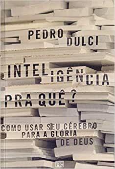 Inteligência para quê? Como usar seu cérebro para a glória de Deus   Pedro Dulci