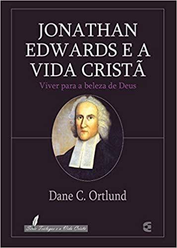 Jonathan Edwards e a Vida Cristã Viver para a beleza de Deus | Dane C. Ortlund