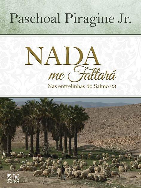 Nada me faltará   Nas entrelinhas do Salmo 23   Paschoal Piragine Jr.