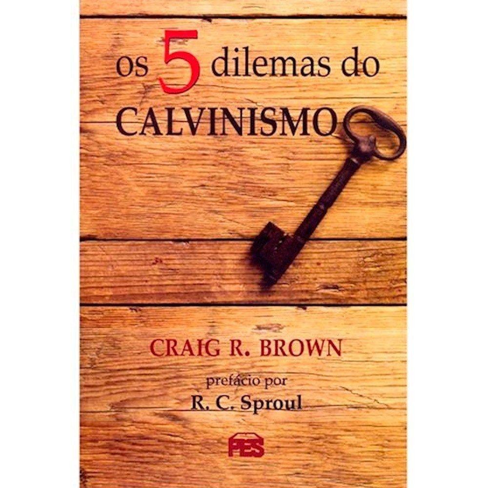 Os 5 dilemas do calvinismo | Craig Brown