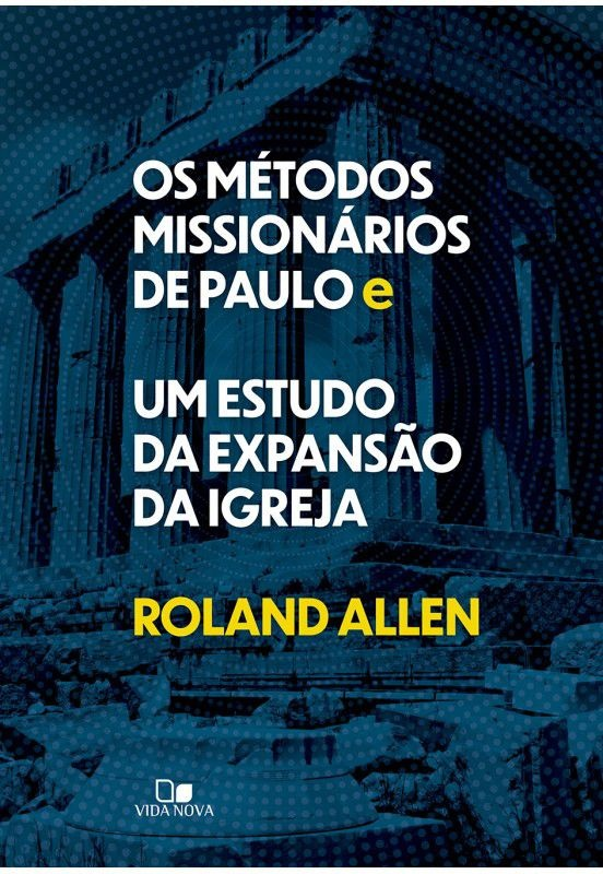 OS MÉTODOS MISSIONÁRIOS DE PAULO E UM ESTUDO DA EXPANSÃO DA IGREJA   ROLAND ALLEN