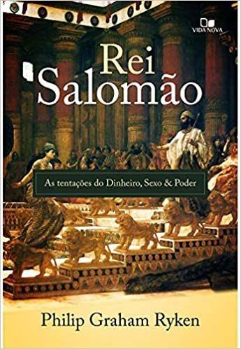 Rei Salomão: as tentações do dinheiro, sexo e poder   Philip Ryken