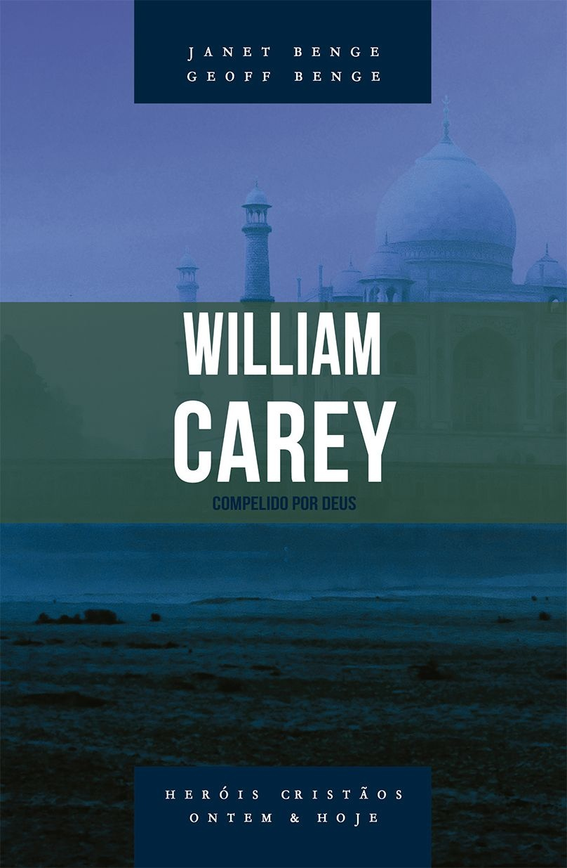 William Carey - Série heróis cristãos ontem & hoje  -  JANET BENGE , GEOFF BENGE