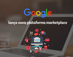 Google Marketplace: entenda como a plataforma pretende entrar no e-commerce