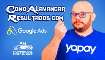 Como alavancar resultados com Google Ads | E-commerce de Performance #14